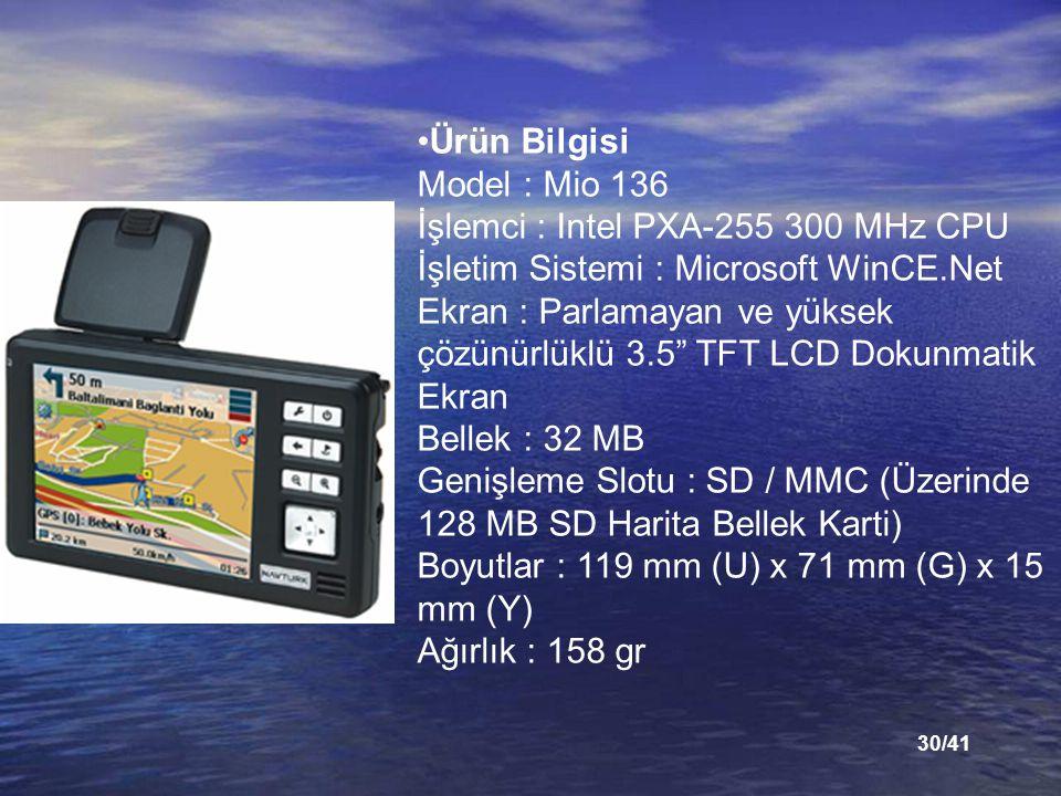 30/41 Ürün Bilgisi Model : Mio 136 İşlemci : Intel PXA-255 300 MHz CPU İşletim Sistemi : Microsoft WinCE.Net Ekran : Parlamayan ve yüksek çözünürlüklü 3.5 TFT LCD Dokunmatik Ekran Bellek : 32 MB Genişleme Slotu : SD / MMC (Üzerinde 128 MB SD Harita Bellek Karti) Boyutlar : 119 mm (U) x 71 mm (G) x 15 mm (Y) Ağırlık : 158 gr