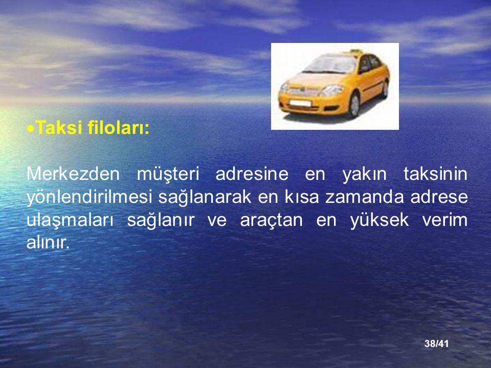 38/41  Taksi filoları: Merkezden müşteri adresine en yakın taksinin yönlendirilmesi sağlanarak en kısa zamanda adrese ulaşmaları sağlanır ve araçtan en yüksek verim alınır.