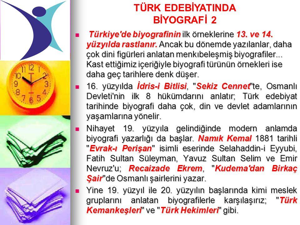 Türkiye'de biyografinin ilk örneklerine 13. ve 14. yüzyılda rastlanır. Ancak bu dönemde yazılanlar, daha çok dini figürleri anlatan menkıbeleşmiş biyo