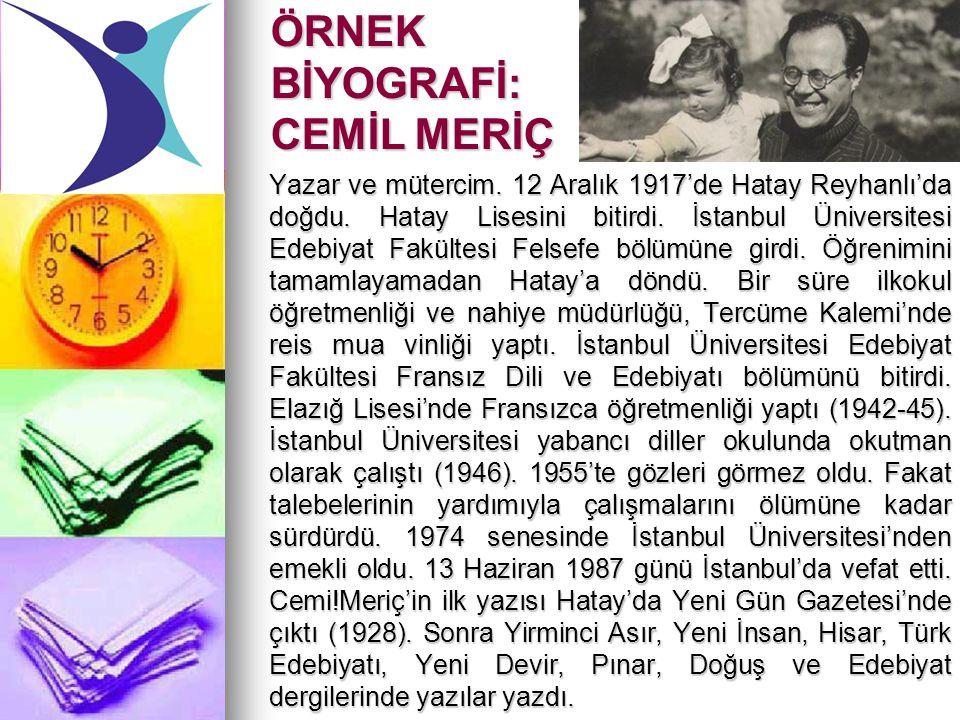 ÖRNEK BİYOGRAFİ: CEMİL MERİÇ Yazar ve mütercim. 12 Aralık 1917'de Hatay Reyhanlı'da doğdu. Hatay Lisesini bitirdi. İstanbul Üniversitesi Edebiyat Fakü