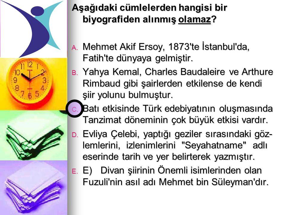 Aşağıdaki cümlelerden hangisi bir biyografiden alınmış olamaz? A. Mehmet Akif Ersoy, 1873'te İstanbul'da, Fatih'te dünyaya gelmiştir. B. Yahya Kemal,
