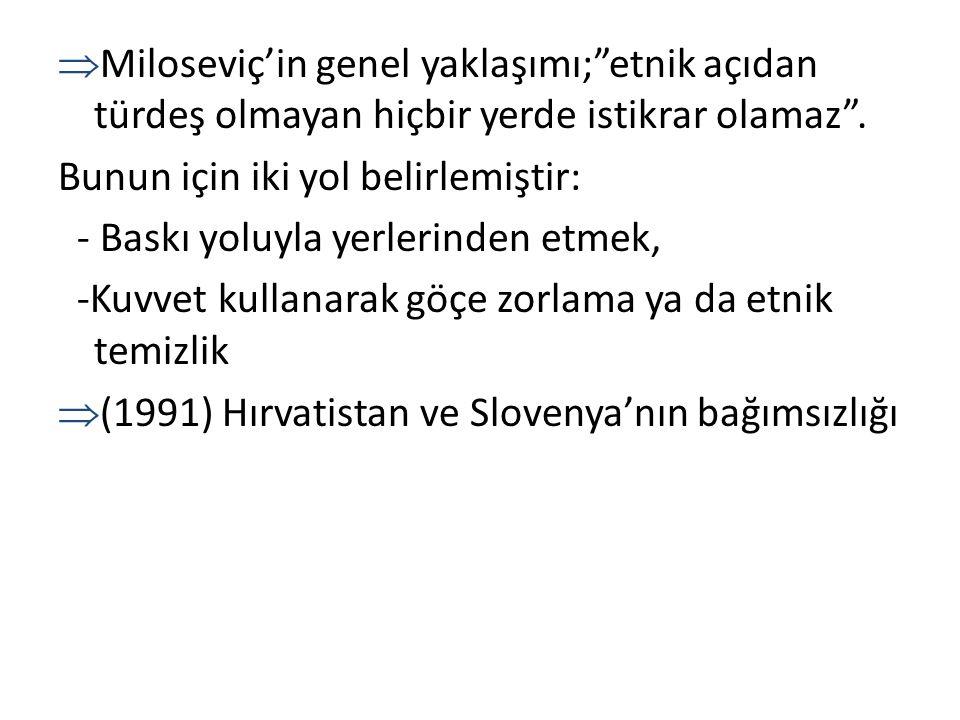 """ Miloseviç'in genel yaklaşımı;""""etnik açıdan türdeş olmayan hiçbir yerde istikrar olamaz"""". Bunun için iki yol belirlemiştir: - Baskı yoluyla yerlerind"""