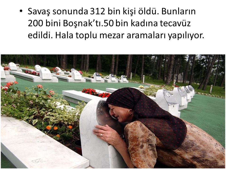 Savaş sonunda 312 bin kişi öldü. Bunların 200 bini Boşnak'tı.50 bin kadına tecavüz edildi. Hala toplu mezar aramaları yapılıyor.
