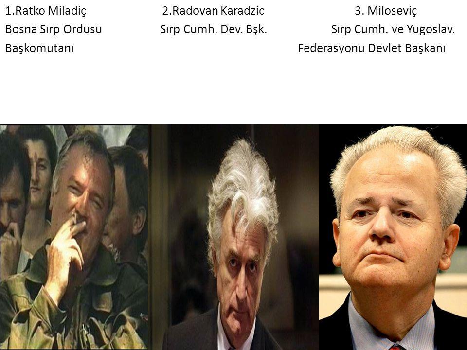 1.Ratko Miladiç 2.Radovan Karadzic 3. Miloseviç Bosna Sırp Ordusu Sırp Cumh. Dev. Bşk. Sırp Cumh. ve Yugoslav. Başkomutanı Federasyonu Devlet Başkanı