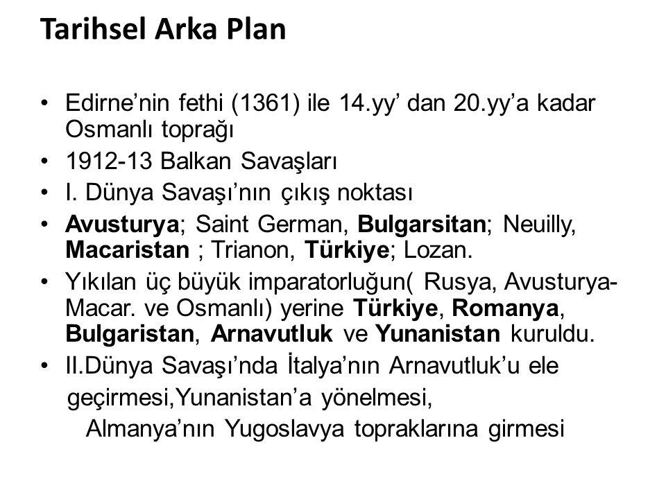 Tarihsel Arka Plan Edirne'nin fethi (1361) ile 14.yy' dan 20.yy'a kadar Osmanlı toprağı 1912-13 Balkan Savaşları I. Dünya Savaşı'nın çıkış noktası Avu
