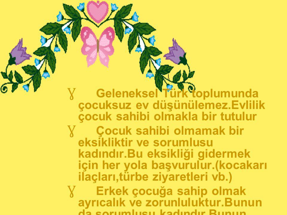 Ɣ Geleneksel Türk toplumunda çocuksuz ev düşünülemez.Evlilik çocuk sahibi olmakla bir tutulur Ɣ Çocuk sahibi olmamak bir eksikliktir ve sorumlusu kadı