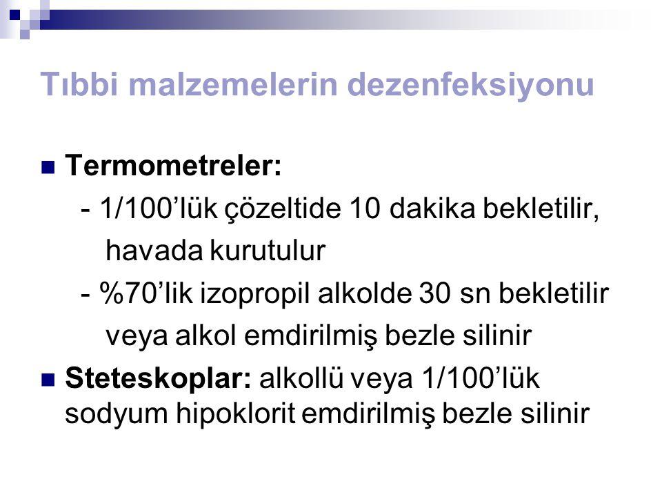 Tıbbi malzemelerin dezenfeksiyonu Termometreler: - 1/100'lük çözeltide 10 dakika bekletilir, havada kurutulur - %70'lik izopropil alkolde 30 sn beklet