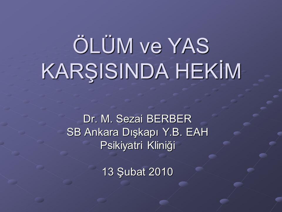 ÖLÜM ve YAS KARŞISINDA HEKİM Dr. M. Sezai BERBER SB Ankara Dışkapı Y.B. EAH Psikiyatri Kliniği 13 Şubat 2010