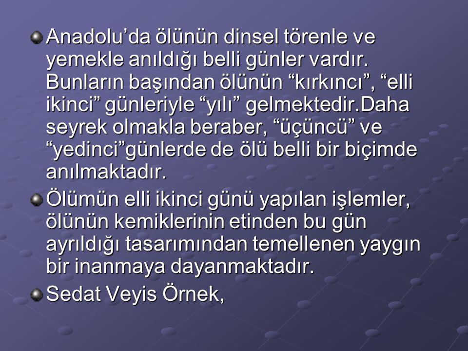 """Anadolu'da ölünün dinsel törenle ve yemekle anıldığı belli günler vardır. Bunların başından ölünün """"kırkıncı"""", """"elli ikinci"""" günleriyle """"yılı"""" gelmekt"""