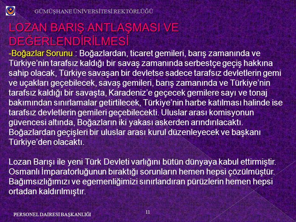 11 PERSONEL DAİRESİ BAŞKANLIĞI LOZAN BARIŞ ANTLAŞMASI VE DEĞERLENDİRİLMESİ Boğazlar Sorunu -Boğazlar Sorunu : Boğazlardan, ticaret gemileri, barış zamanında ve Türkiye'nin tarafsız kaldığı bir savaş zamanında serbestçe geçiş hakkına sahip olacak, Türkiye savaşan bir devletse sadece tarafsız devletlerin gemi ve uçakları geçebilecek, savaş gemileri, barış zamanında ve Türkiye'nin tarafsız kaldığı bir savaşta, Karadeniz'e geçecek gemilere sayı ve tonaj bakımından sınırlamalar getirtilecek, Türkiye'nin harbe katılması halinde ise tarafsız devletlerin gemileri geçebilecekti.
