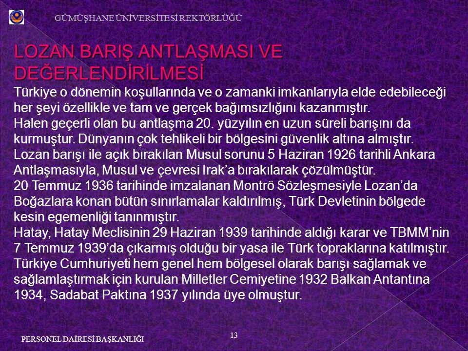13 PERSONEL DAİRESİ BAŞKANLIĞI LOZAN BARIŞ ANTLAŞMASI VE DEĞERLENDİRİLMESİ Türkiye o dönemin koşullarında ve o zamanki imkanlarıyla elde edebileceği her şeyi özellikle ve tam ve gerçek bağımsızlığını kazanmıştır.