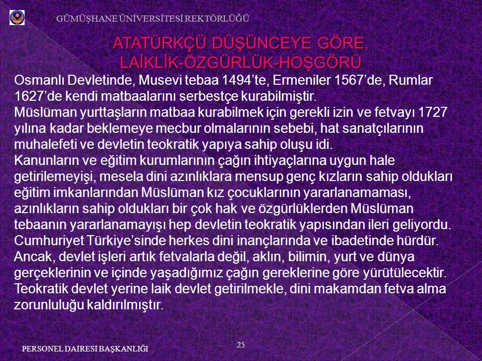 25 PERSONEL DAİRESİ BAŞKANLIĞI ATATÜRKÇÜ DÜŞÜNCEYE GÖRE, LAİKLİK-ÖZGÜRLÜK-HOŞGÖRÜ Osmanlı Devletinde, Musevi tebaa 1494'te, Ermeniler 1567'de, Rumlar 1627'de kendi matbaalarını serbestçe kurabilmiştir.