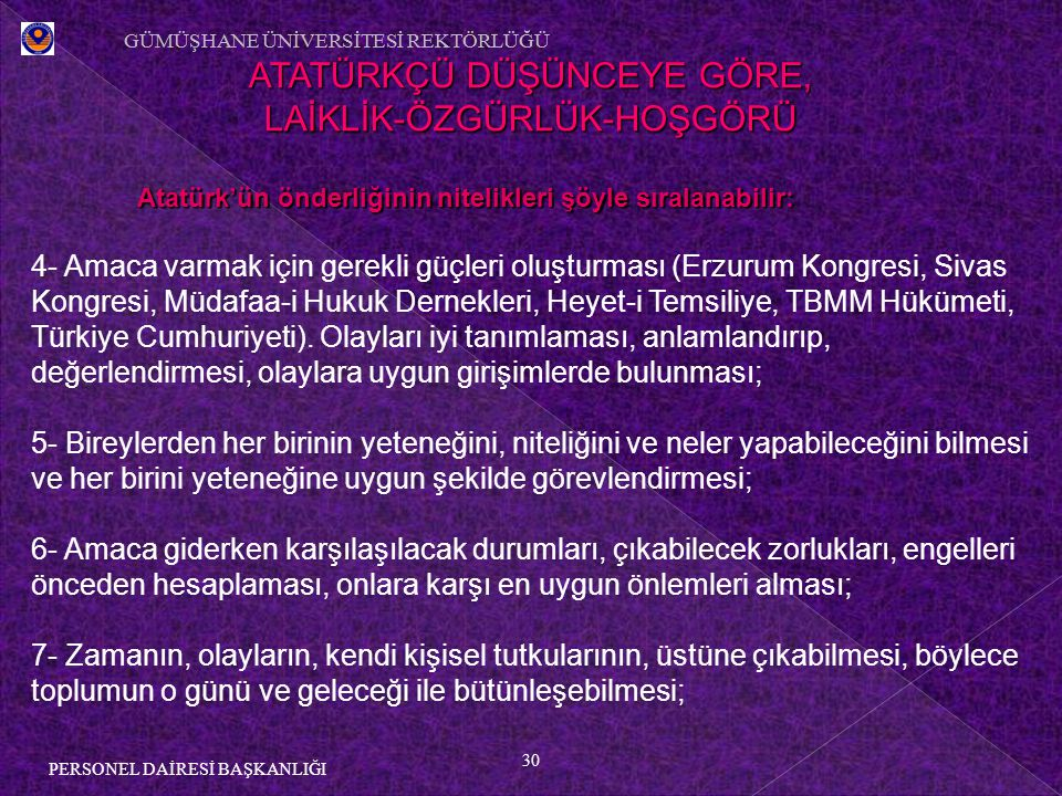 30 PERSONEL DAİRESİ BAŞKANLIĞI ATATÜRKÇÜ DÜŞÜNCEYE GÖRE, LAİKLİK-ÖZGÜRLÜK-HOŞGÖRÜ Atatürk'ün önderliğinin nitelikleri şöyle sıralanabilir: 4- Amaca varmak için gerekli güçleri oluşturması (Erzurum Kongresi, Sivas Kongresi, Müdafaa-i Hukuk Dernekleri, Heyet-i Temsiliye, TBMM Hükümeti, Türkiye Cumhuriyeti).