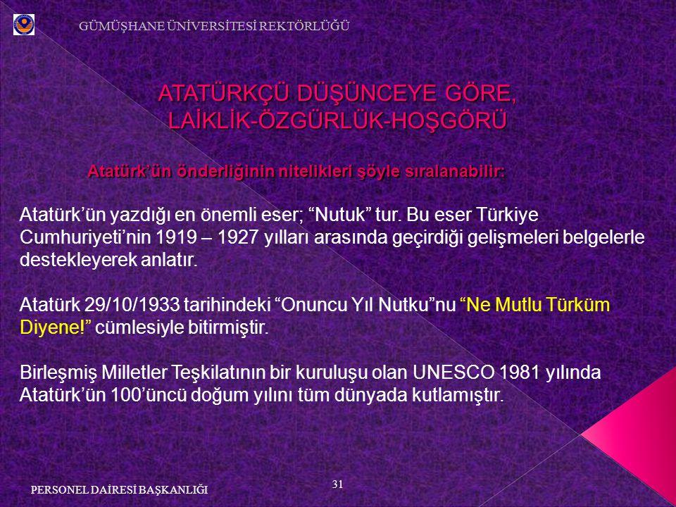 31 PERSONEL DAİRESİ BAŞKANLIĞI ATATÜRKÇÜ DÜŞÜNCEYE GÖRE, LAİKLİK-ÖZGÜRLÜK-HOŞGÖRÜ Atatürk'ün önderliğinin nitelikleri şöyle sıralanabilir: Atatürk'ün yazdığı en önemli eser; Nutuk tur.