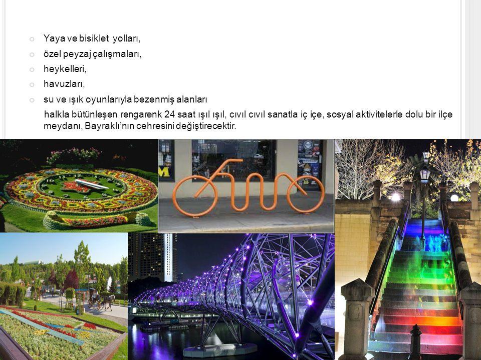 Yaya ve bisiklet yolları, özel peyzaj çalışmaları, heykelleri, havuzları, su ve ışık oyunlarıyla bezenmiş alanları halkla bütünleşen rengarenk 24 saat ışıl ışıl, cıvıl cıvıl sanatla iç içe, sosyal aktivitelerle dolu bir ilçe meydanı, Bayraklı'nın cehresini değiştirecektir.