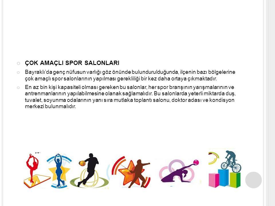 ÇOK AMAÇLI SPOR SALONLARI Bayraklı'da genç nüfusun varlığı göz önünde bulundurulduğunda, ilçenin bazı bölgelerine çok amaçlı spor salonlarının yapılması gerekliliği bir kez daha ortaya çıkmaktadır.