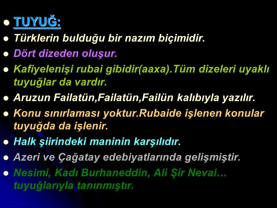 TUYUĞ: TUYUĞ: Türklerin bulduğu bir nazım biçimidir. Dört dizeden oluşur. Kafiyelenişi rubai gibidir(aaxa).Tüm dizeleri uyaklı tuyuğlar da vardır. Aru