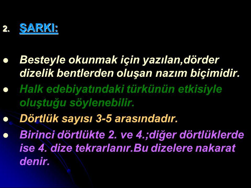 2. ŞARKI: Besteyle okunmak için yazılan,dörder dizelik bentlerden oluşan nazım biçimidir. Halk edebiyatındaki türkünün etkisiyle oluştuğu söylenebilir