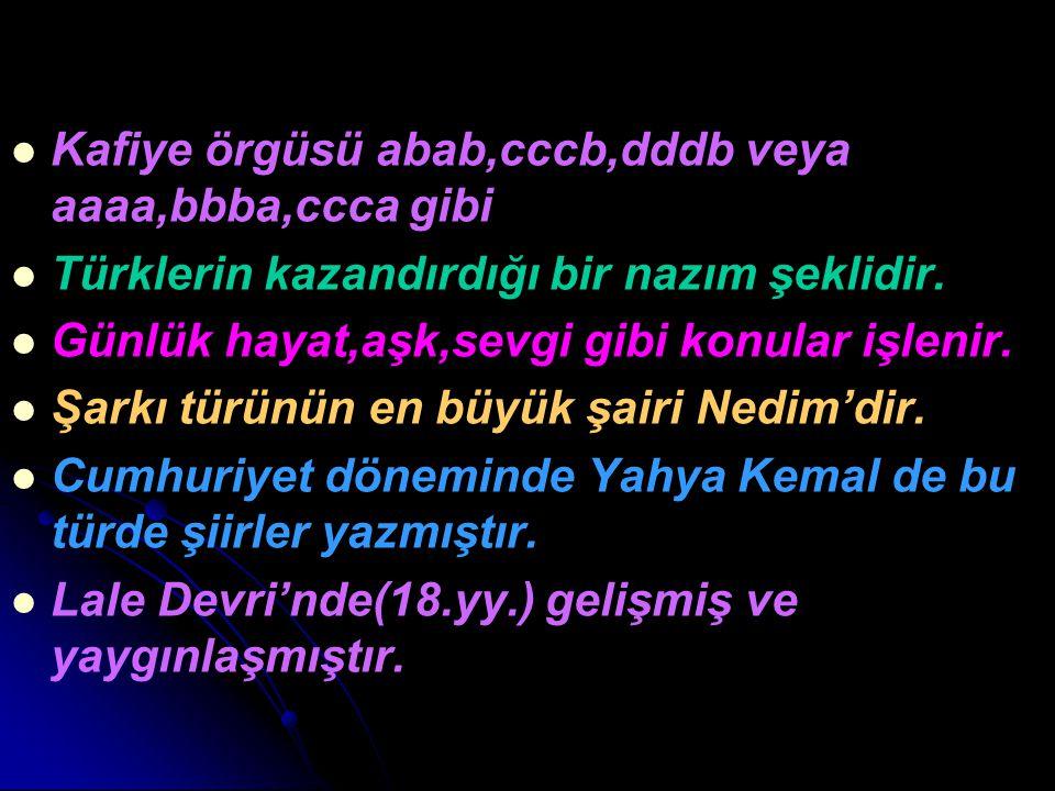Kafiye örgüsü abab,cccb,dddb veya aaaa,bbba,ccca gibi Türklerin kazandırdığı bir nazım şeklidir. Günlük hayat,aşk,sevgi gibi konular işlenir. Şarkı tü