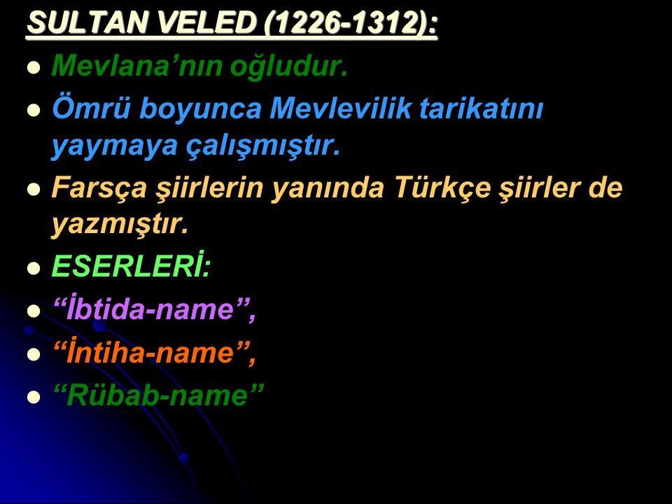SULTAN VELED (1226-1312): Mevlana'nın oğludur. Ömrü boyunca Mevlevilik tarikatını yaymaya çalışmıştır. Farsça şiirlerin yanında Türkçe şiirler de yazm