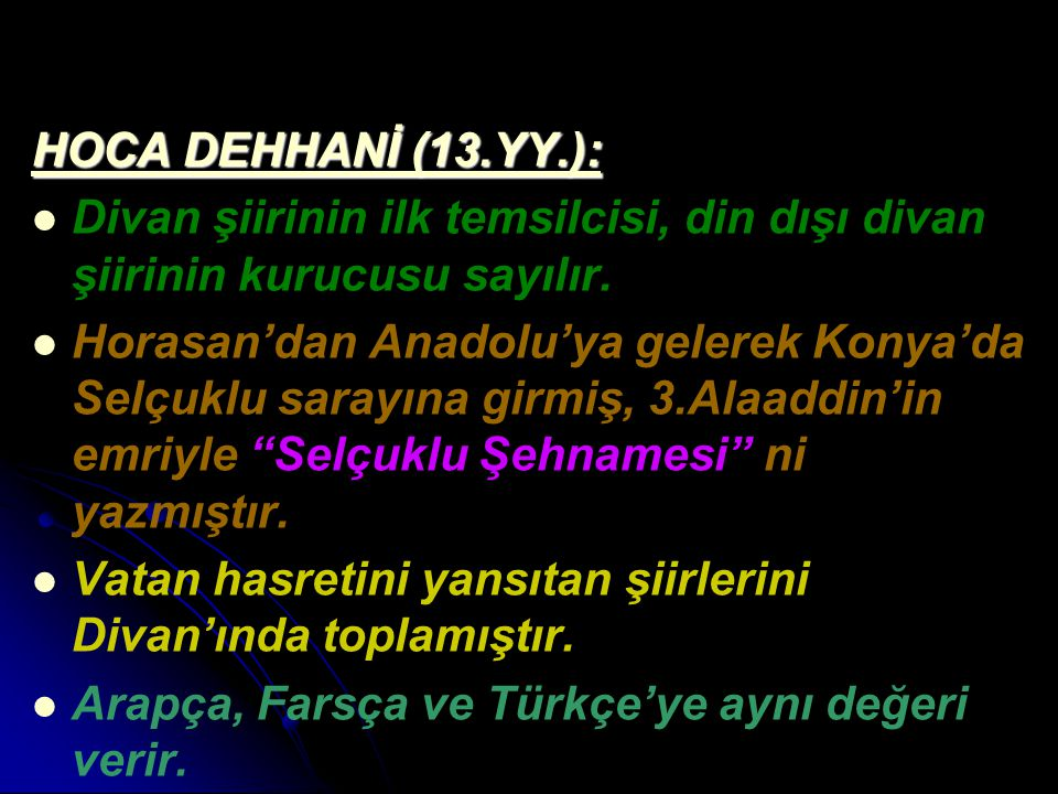 HOCA DEHHANİ (13.YY.): Divan şiirinin ilk temsilcisi, din dışı divan şiirinin kurucusu sayılır. Horasan'dan Anadolu'ya gelerek Konya'da Selçuklu saray