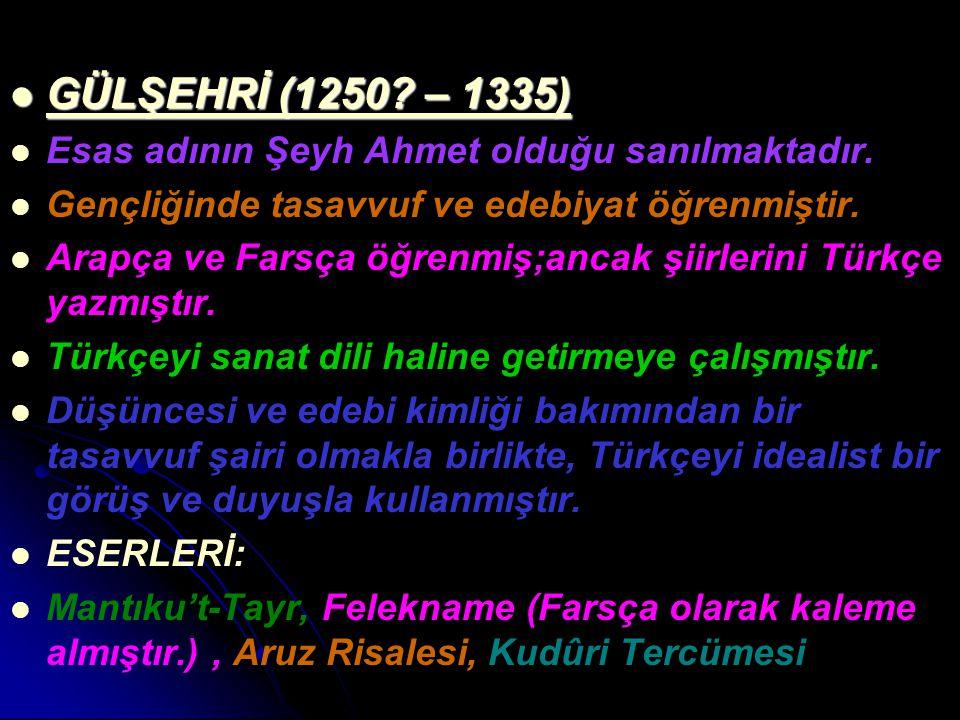 GÜLŞEHRİ (1250? – 1335) GÜLŞEHRİ (1250? – 1335) Esas adının Şeyh Ahmet olduğu sanılmaktadır. Gençliğinde tasavvuf ve edebiyat öğrenmiştir. Arapça ve F