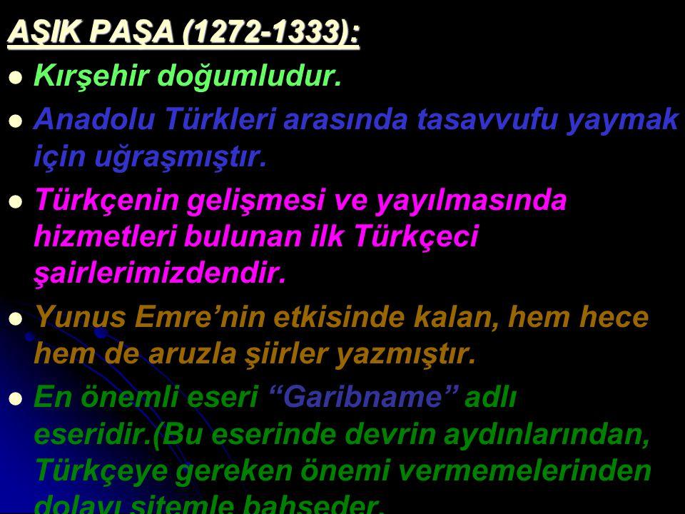 AŞIK PAŞA (1272-1333): Kırşehir doğumludur. Anadolu Türkleri arasında tasavvufu yaymak için uğraşmıştır. Türkçenin gelişmesi ve yayılmasında hizmetler