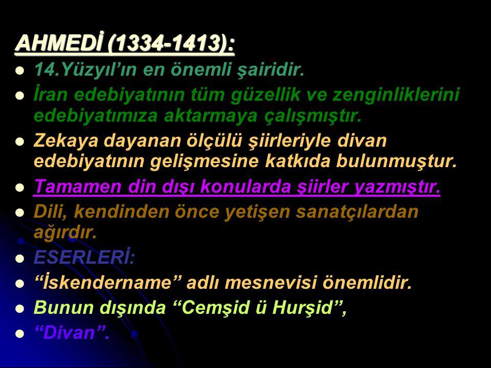 AHMEDİ (1334-1413): 14.Yüzyıl'ın en önemli şairidir. İran edebiyatının tüm güzellik ve zenginliklerini edebiyatımıza aktarmaya çalışmıştır. Zekaya day