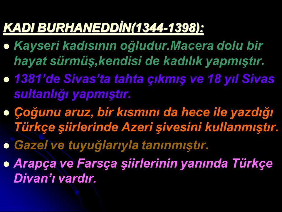 KADI BURHANEDDİN(1344-1398): Kayseri kadısının oğludur.Macera dolu bir hayat sürmüş,kendisi de kadılık yapmıştır. 1381'de Sivas'ta tahta çıkmış ve 18