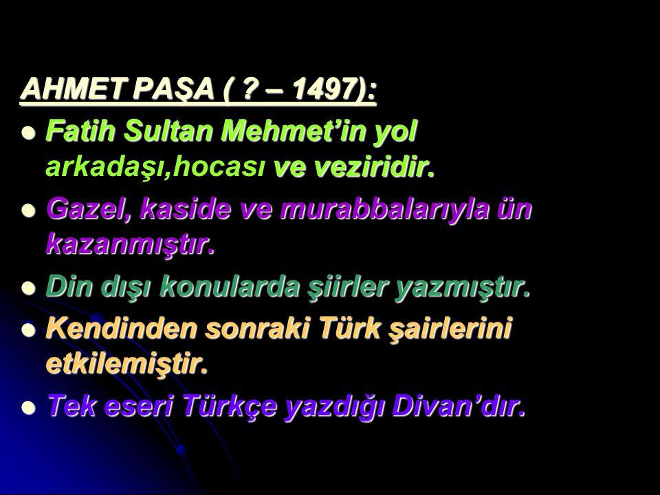 AHMET PAŞA ( ? – 1497): Fatih Sultan Mehmet'in yol ve veziridir. Fatih Sultan Mehmet'in yol arkadaşı,hocası ve veziridir. Gazel, kaside ve murabbaları
