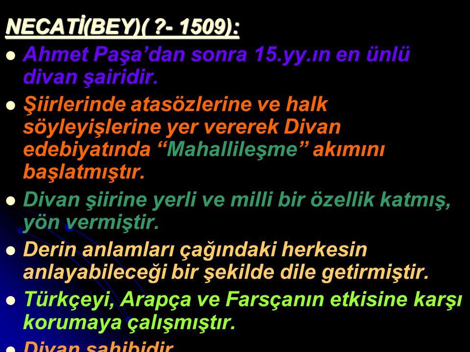 NECATİ(BEY)( ?- 1509): Ahmet Paşa'dan sonra 15.yy.ın en ünlü divan şairidir. Şiirlerinde atasözlerine ve halk söyleyişlerine yer vererek Divan edebiya