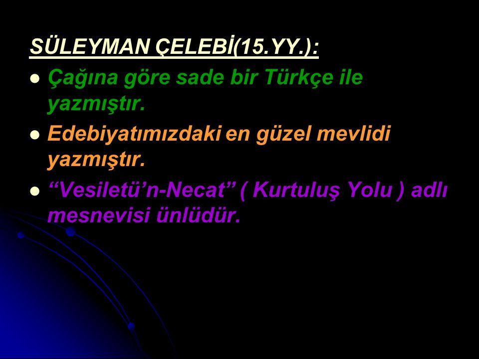 """SÜLEYMAN ÇELEBİ(15.YY.): Çağına göre sade bir Türkçe ile yazmıştır. Edebiyatımızdaki en güzel mevlidi yazmıştır. """"Vesiletü'n-Necat"""" ( Kurtuluş Yolu )"""