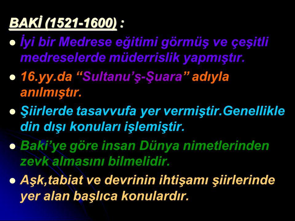 """BAKİ (1521-1600) : İyi bir Medrese eğitimi görmüş ve çeşitli medreselerde müderrislik yapmıştır. 16.yy.da """"Sultanu'ş-Şuara"""" adıyla anılmıştır. Şiirler"""