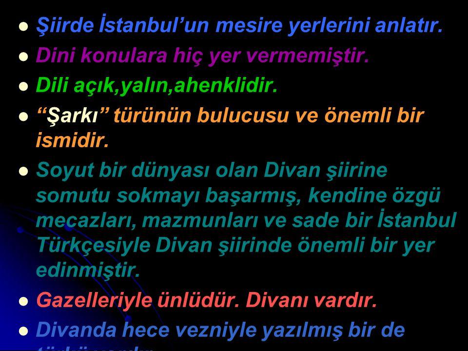"""Şiirde İstanbul'un mesire yerlerini anlatır. Dini konulara hiç yer vermemiştir. Dili açık,yalın,ahenklidir. """"Şarkı"""" türünün bulucusu ve önemli bir ism"""