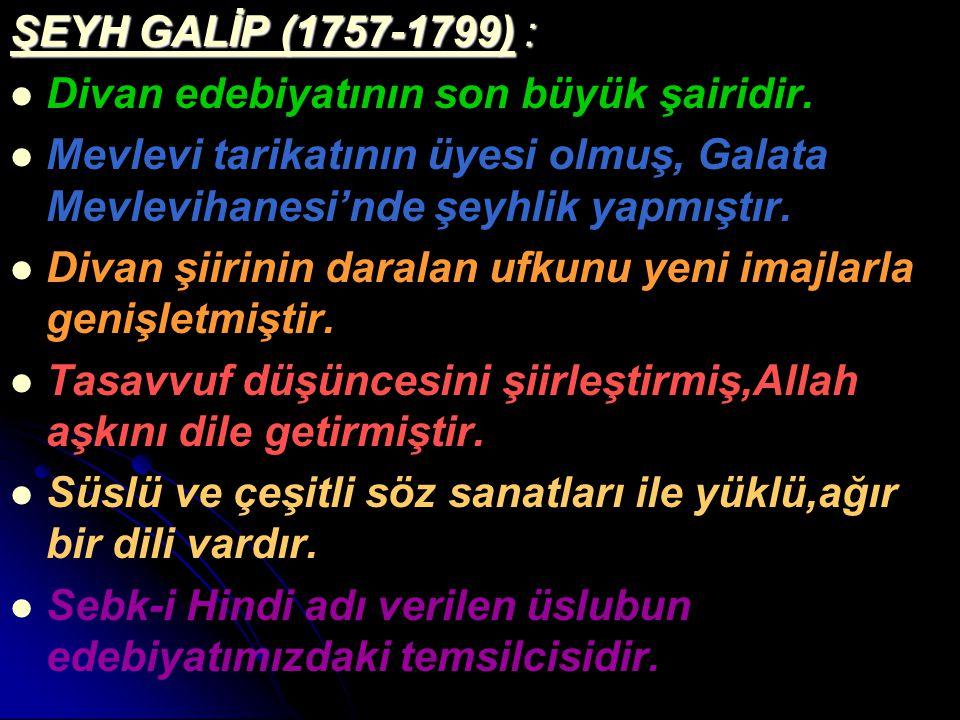 ŞEYH GALİP (1757-1799) : Divan edebiyatının son büyük şairidir. Mevlevi tarikatının üyesi olmuş, Galata Mevlevihanesi'nde şeyhlik yapmıştır. Divan şii