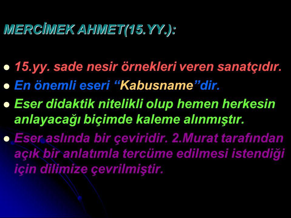 """MERCİMEK AHMET(15.YY.): 15.yy. sade nesir örnekleri veren sanatçıdır. En önemli eseri """"Kabusname""""dir. Eser didaktik nitelikli olup hemen herkesin anla"""