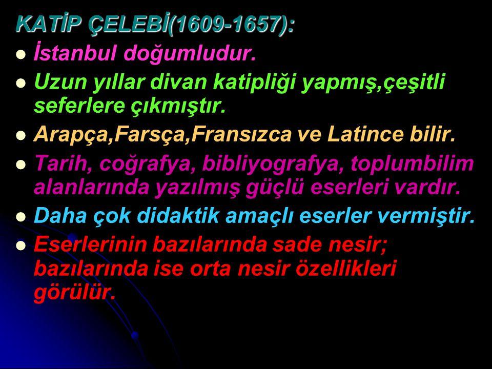KATİP ÇELEBİ(1609-1657): İstanbul doğumludur. Uzun yıllar divan katipliği yapmış,çeşitli seferlere çıkmıştır. Arapça,Farsça,Fransızca ve Latince bilir