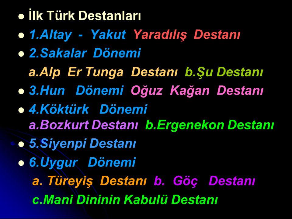 İlk Türk Destanları 1.Altay - Yakut Yaradılış Destanı 2.Sakalar Dönemi a.Alp Er Tunga Destanı b.Şu Destanı 3.Hun Dönemi Oğuz Kağan Destanı 4.Köktürk D