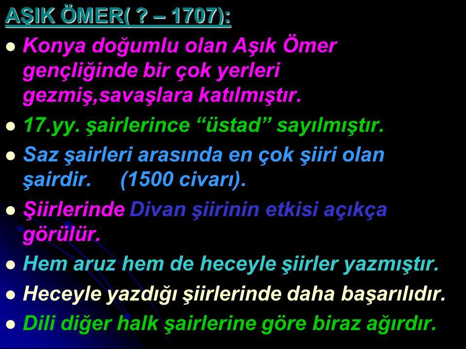 """AŞIK ÖMER( ? – 1707): Konya doğumlu olan Aşık Ömer gençliğinde bir çok yerleri gezmiş,savaşlara katılmıştır. 17.yy. şairlerince """"üstad"""" sayılmıştır. S"""