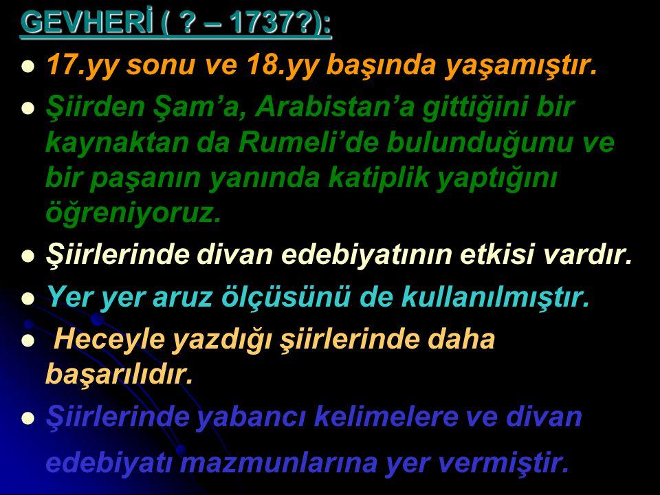 GEVHERİ ( ? – 1737?): 17.yy sonu ve 18.yy başında yaşamıştır. Şiirden Şam'a, Arabistan'a gittiğini bir kaynaktan da Rumeli'de bulunduğunu ve bir paşan