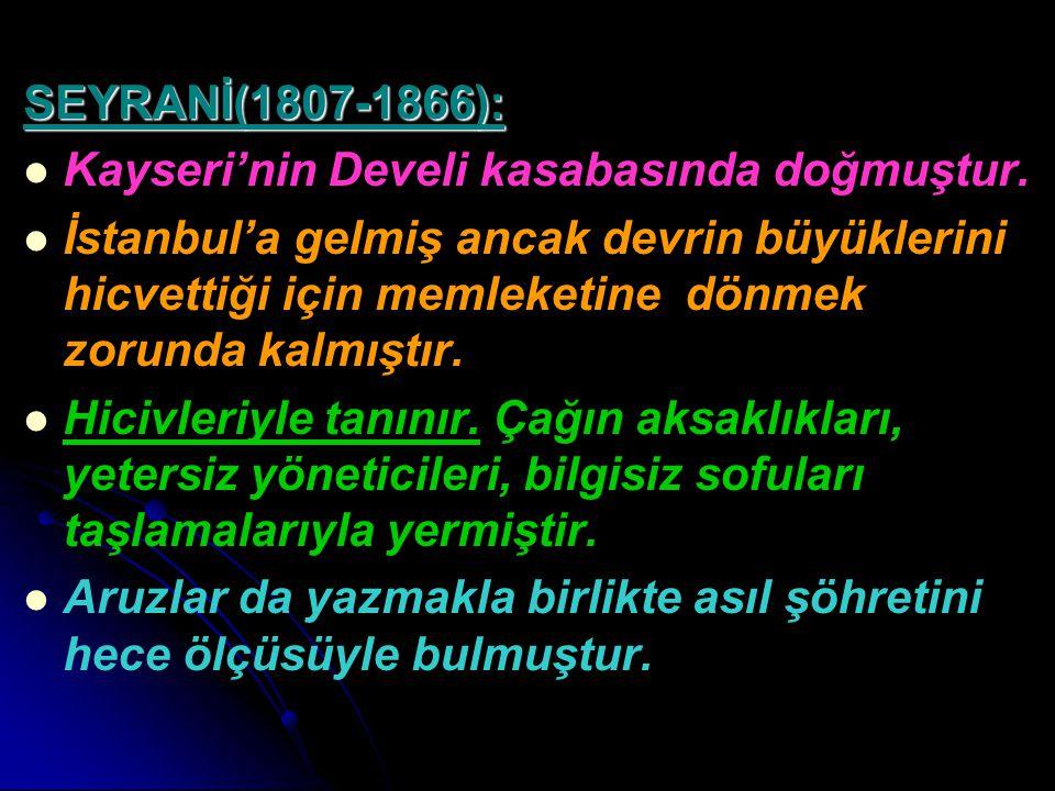 SEYRANİ(1807-1866): Kayseri'nin Develi kasabasında doğmuştur. İstanbul'a gelmiş ancak devrin büyüklerini hicvettiği için memleketine dönmek zorunda ka