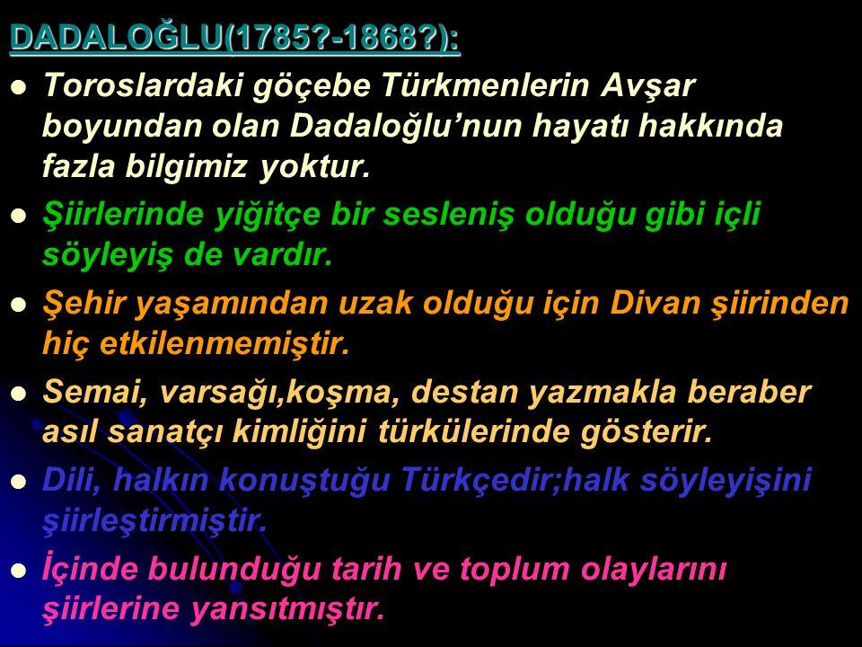 DADALOĞLU(1785?-1868?): Toroslardaki göçebe Türkmenlerin Avşar boyundan olan Dadaloğlu'nun hayatı hakkında fazla bilgimiz yoktur. Şiirlerinde yiğitçe