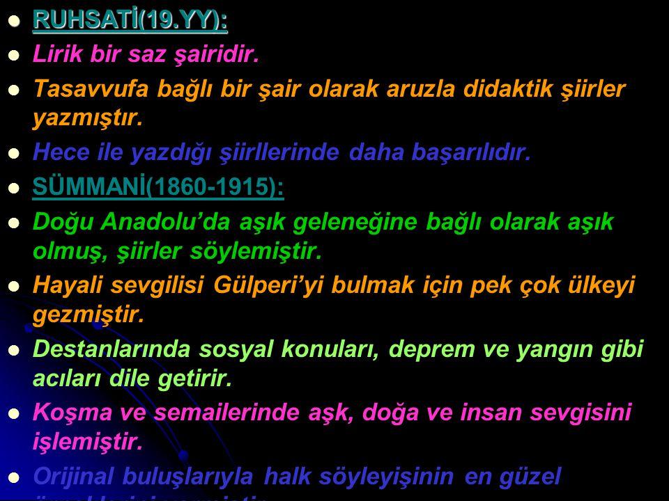 RUHSATİ(19.YY): RUHSATİ(19.YY): Lirik bir saz şairidir. Tasavvufa bağlı bir şair olarak aruzla didaktik şiirler yazmıştır. Hece ile yazdığı şiirllerin