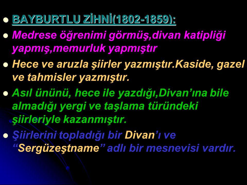 BAYBURTLU ZİHNİ(1802-1859): BAYBURTLU ZİHNİ(1802-1859): Medrese öğrenimi görmüş,divan katipliği yapmış,memurluk yapmıştır Hece ve aruzla şiirler yazmı