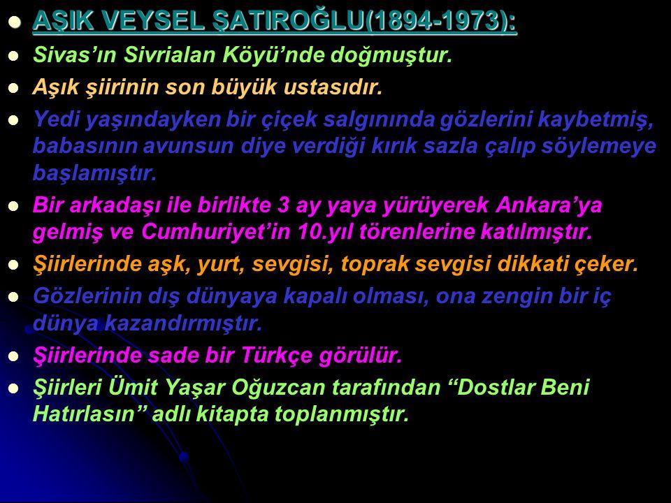 AŞIK VEYSEL ŞATIROĞLU(1894-1973): AŞIK VEYSEL ŞATIROĞLU(1894-1973): Sivas'ın Sivrialan Köyü'nde doğmuştur. Aşık şiirinin son büyük ustasıdır. Yedi yaş