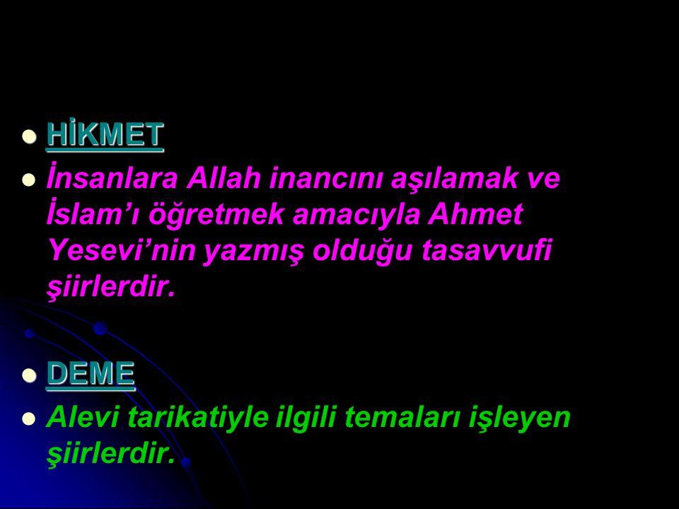 HİKMET HİKMET İnsanlara Allah inancını aşılamak ve İslam'ı öğretmek amacıyla Ahmet Yesevi'nin yazmış olduğu tasavvufi şiirlerdir. DEME DEME Alevi tari
