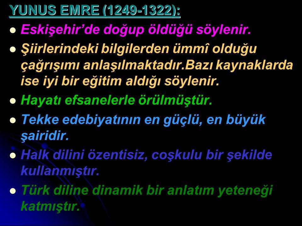 YUNUS EMRE (1249-1322): Eskişehir'de doğup öldüğü söylenir. Şiirlerindeki bilgilerden ümmî olduğu çağrışımı anlaşılmaktadır.Bazı kaynaklarda ise iyi b