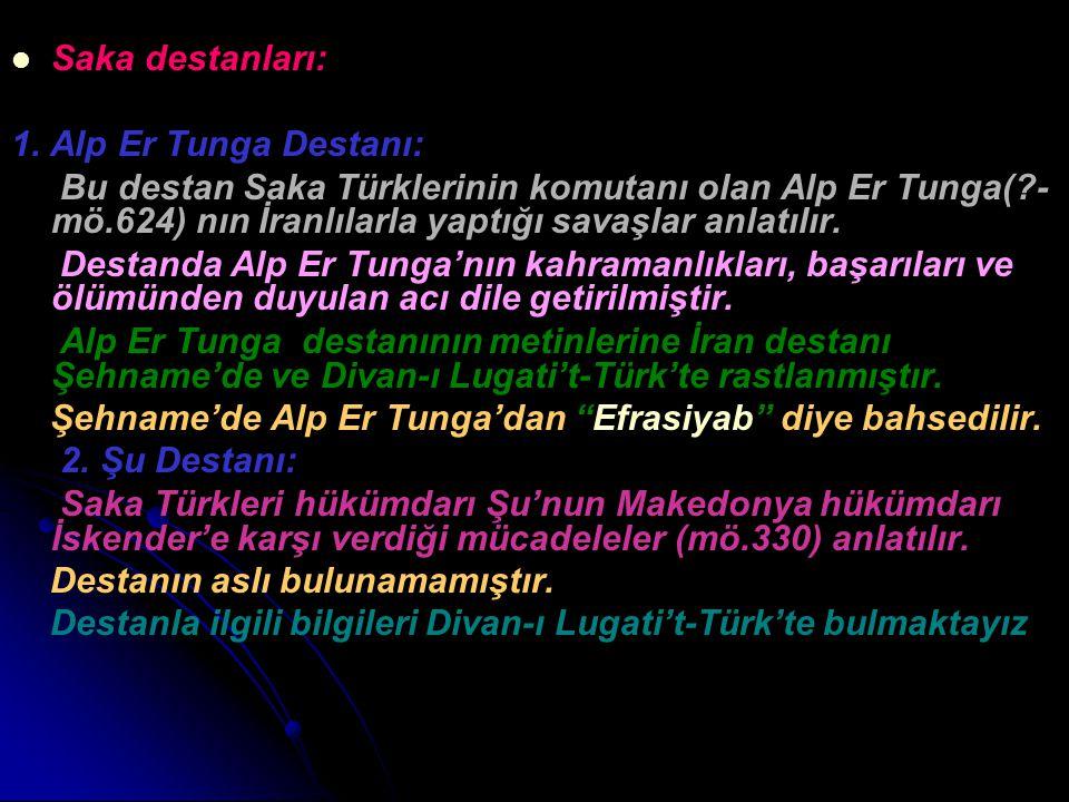 Saka destanları: 1. Alp Er Tunga Destanı: Bu destan Saka Türklerinin komutanı olan Alp Er Tunga(?- mö.624) nın İranlılarla yaptığı savaşlar anlatılır.