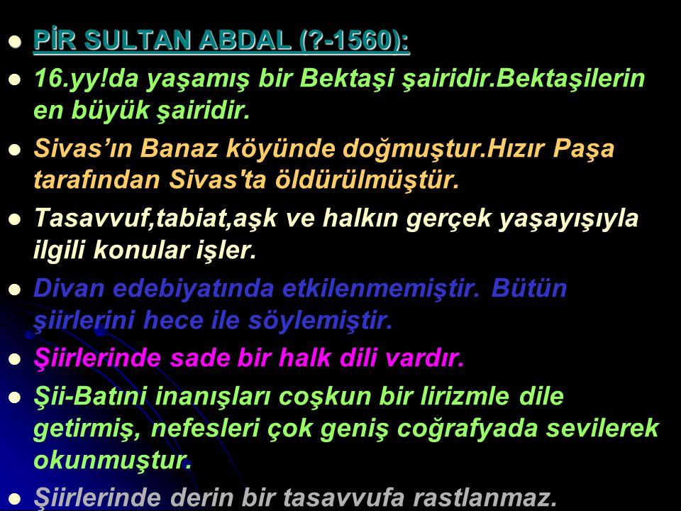 PİR SULTAN ABDAL (?-1560): PİR SULTAN ABDAL (?-1560): 16.yy!da yaşamış bir Bektaşi şairidir.Bektaşilerin en büyük şairidir. Sivas'ın Banaz köyünde doğ