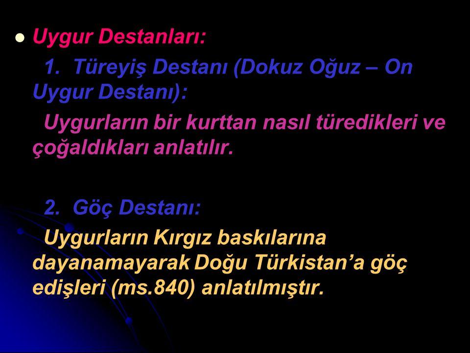 Uygur Destanları: 1. Türeyiş Destanı (Dokuz Oğuz – On Uygur Destanı): Uygurların bir kurttan nasıl türedikleri ve çoğaldıkları anlatılır. 2. Göç Desta